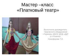 Мастер –класс «Платковый театр» Выполнила руководитель творческого объединени
