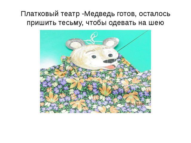 Платковый театр -Медведь готов, осталось пришить тесьму, чтобы одевать на шею