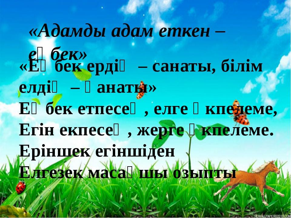«Адамды адам еткен – еңбек» «Еңбек ердің – санаты, білім елдің – қанаты» Еңб...