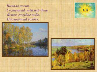 Начало осени. Солнечный, тёплый день. Ясное, голубое небо. Прозрачный воздух.