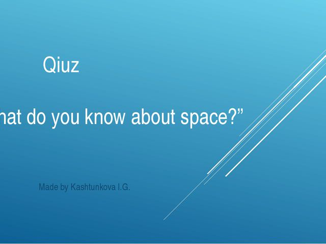 "Qiuz ""What do you know about space?"" Made by Kashtunkova I.G."