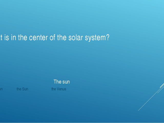 What is in the center of the solar system? The sun The Moon the Sun the Venus