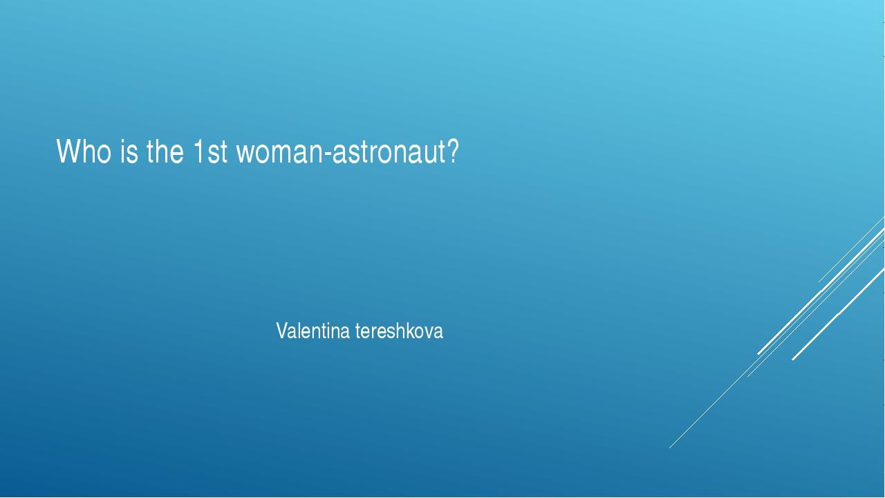 Who is the 1st woman-astronaut? Valentina tereshkova