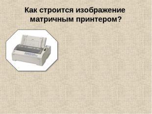 Как строится изображение матричным принтером?