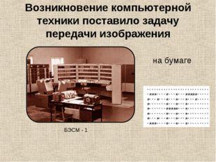 Возникновение компьютерной техники поставило задачу передачи изображения БЭСМ