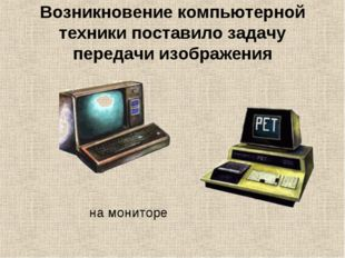 Возникновение компьютерной техники поставило задачу передачи изображения на м