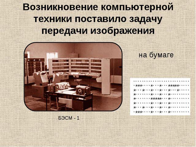 Возникновение компьютерной техники поставило задачу передачи изображения БЭСМ...