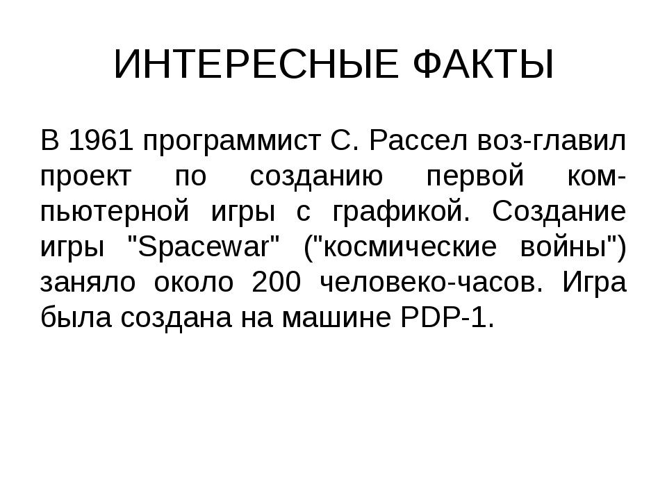 ИНТЕРЕСНЫЕ ФАКТЫ В 1961 программист С. Рассел воз-главил проект по созданию п...