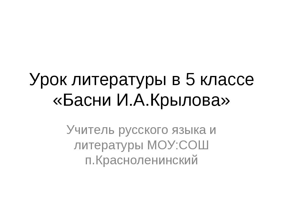 Урок литературы в 5 классе «Басни И.А.Крылова» Учитель русского языка и литер...