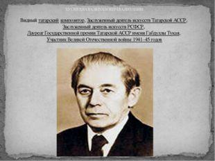 ХУСНУЛЛА ВАЛИУЛЛОВИЧ ВАЛИУЛЛИН Видныйтатарскийкомпозитор,Заслуженный деяте