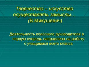 Творчество – искусство осуществлять замыслы… (В.Микушевич) Деятельность клас