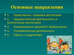 Основные направления 1.Нравственно- правовое воспитание 2.Художеств