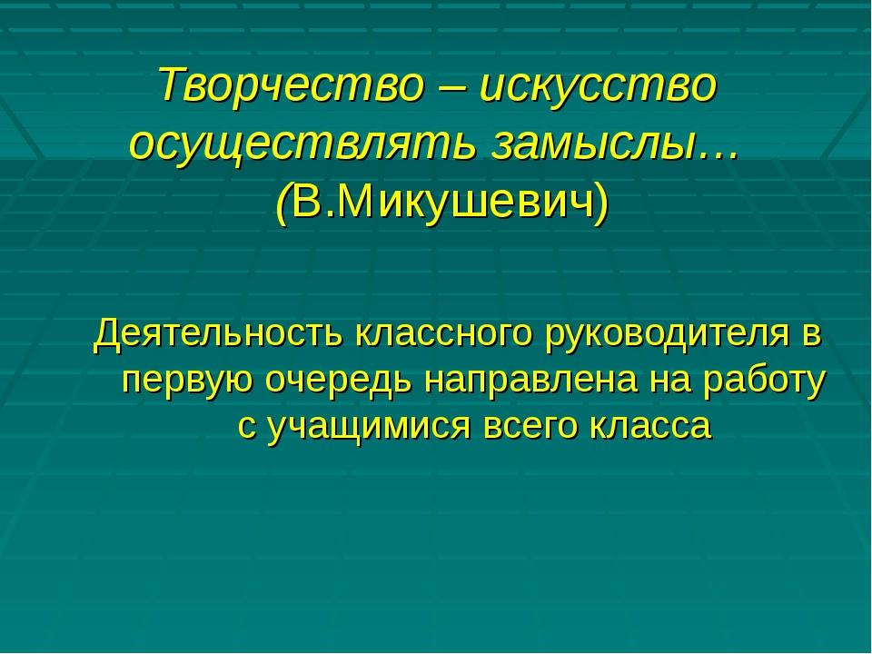 Творчество – искусство осуществлять замыслы… (В.Микушевич) Деятельность клас...