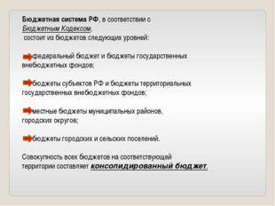 Бюджетная система РФ, в соответствии с Бюджетным Кодексом, состоит из бюджето