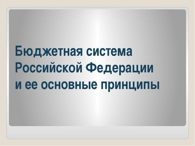 Бюджетная система Российской Федерации и ее основные принципы