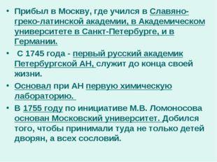Прибыл в Москву, где учился в Славяно-греко-латинской академии, в Академическ
