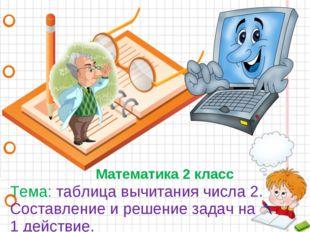 Математика 2 класс Тема: таблица вычитания числа 2. Составление и решение зад