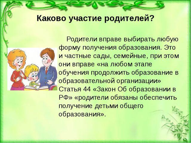 Каково участие родителей? Родители вправе выбирать любую форму получения обра...