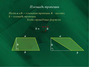 Площадь трапеции Пусть а и b − основания трапеции, h – высота, S − площадь тр