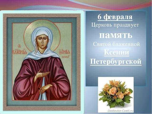 6 февраля Церковь празднует память Святой блаженной Ксении Петербургской