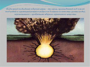 Подземный (подводный) ядерный взрыв - это взрыв, произведенный под землей (по
