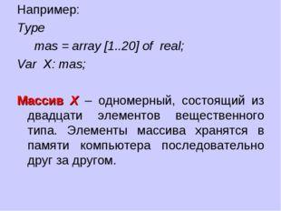 Например: Type  mas = array [1..20] of real; Var X: mas; Массив Х – одн