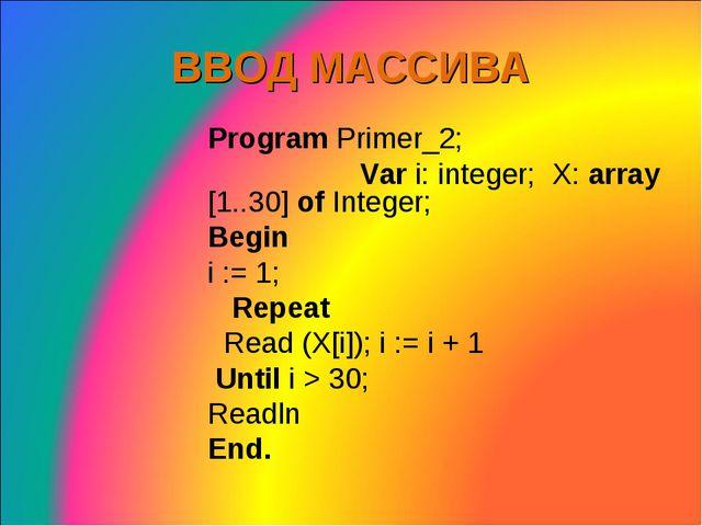 ВВОД МАССИВА Program Primer_2; Var i: integer; X: array [1..30] of Integer;...