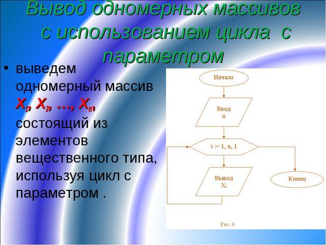 Вывод одномерных массивов с использованием цикла с параметром выведем одномер...