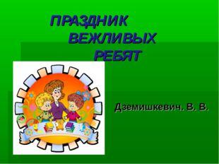 ПРАЗДНИК ВЕЖЛИВЫХ РЕБЯТ Дземишкевич. В. В.