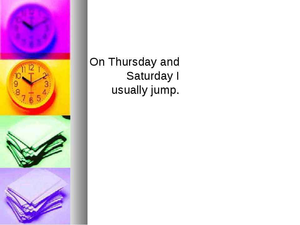 On Thursday and Saturday I usually jump.