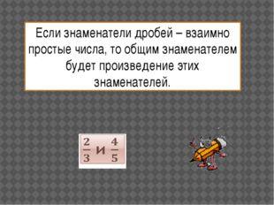 Если знаменатели дробей – взаимно простые числа, то общим знаменателем будет