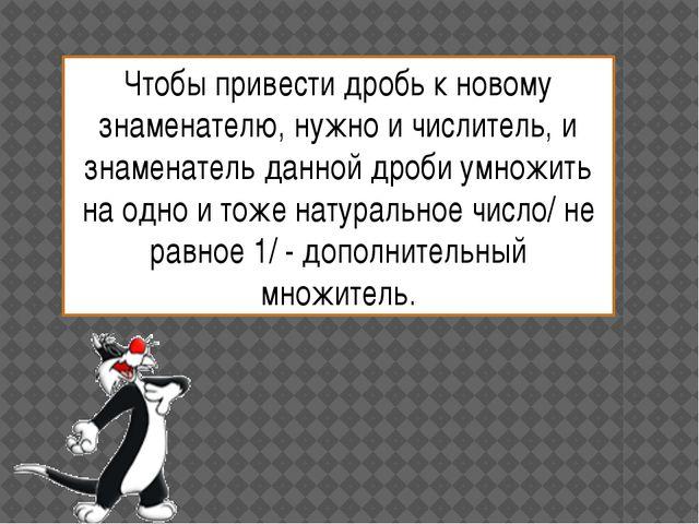 Чтобы привести дробь к новому знаменателю, нужно и числитель, и знаменатель д...
