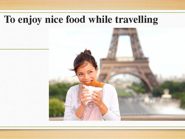 To enjoy nice food while travelling