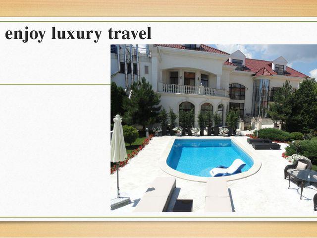 To enjoy luxury travel