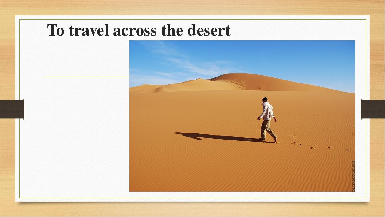 To travel across the desert