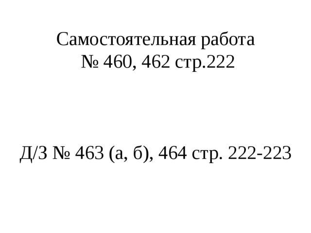 Самостоятельная работа № 460, 462 стр.222 Д/З № 463 (а, б), 464 стр. 222-223