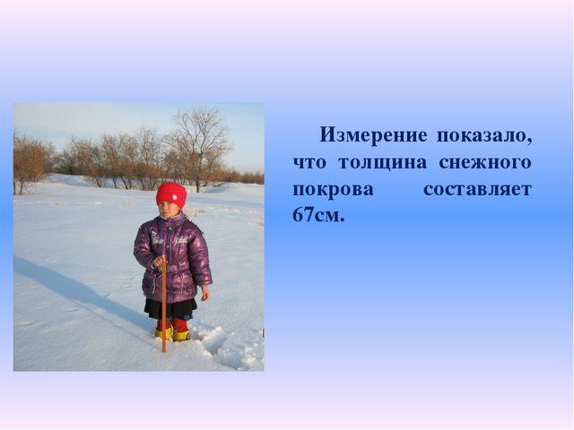 Измерение показало, что толщина снежного покрова составляет 67см.