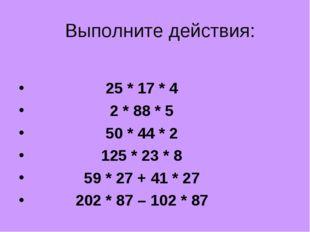 Выполните действия: 25 * 17 * 4 2 * 88 * 5 50 * 44 * 2 125 * 23 * 8 59 * 27 +