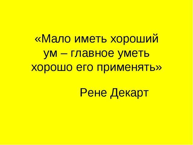 «Мало иметь хороший ум – главное уметь хорошо его применять» Рене Декарт