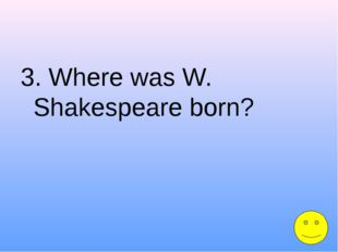3. Where was W. Shakespeare born?