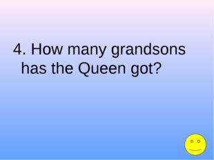 4. How many grandsons has the Queen got?