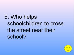 5. Who helps schoolchildren to cross the street near their school?