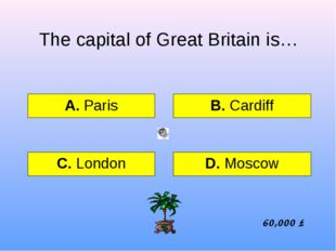 The capital of Great Britain is… А. Paris B. Cardiff C. London D. Moscow 60,0