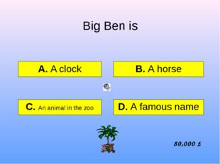 Big Ben is А. A clock B. A horse C. An animal in the zoo D. A famous name 80,