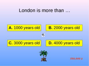 London is more than … А. 1000 years old B. 2000 years old C. 3000 years old D