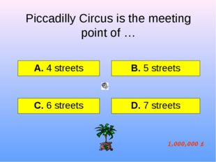 Piccadilly Circus is the meeting point of … А. 4 streets B. 5 streets C. 6 st
