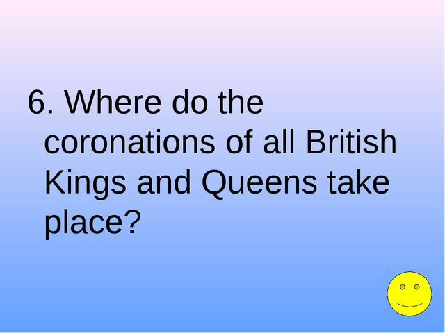 6. Where do the coronations of all British Kings and Queens take place?