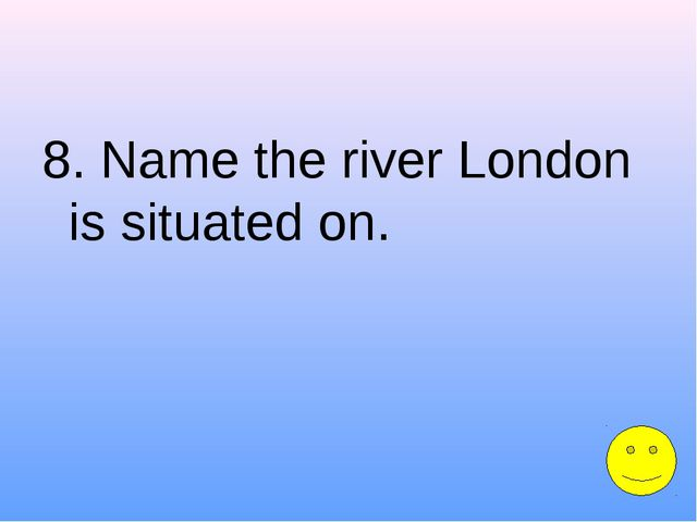 8. Name the river London is situated on.