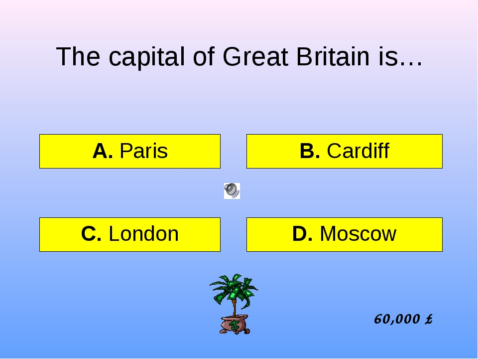 The capital of Great Britain is… А. Paris B. Cardiff C. London D. Moscow 60,0...