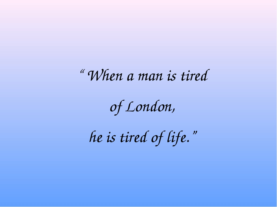 """ When a man is tired of London, he is tired of life."""
